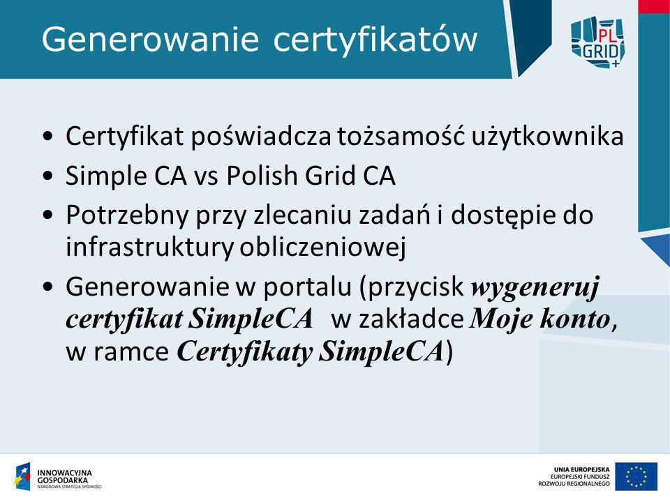 Generowanie certyfikatów Certyfikat poświadcza tożsamość użytkownika Simple CA vs Polish Grid CA Potrzebny przy zlecaniu zadań i dostępie do infrastru