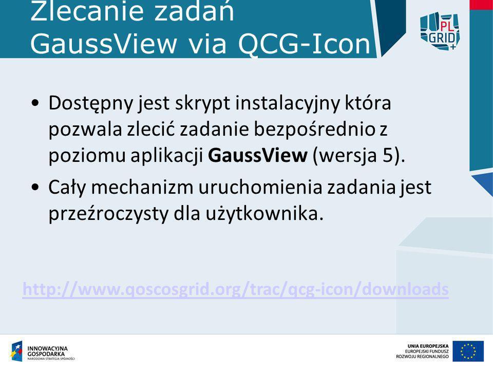 Zlecanie zadań GaussView via QCG-Icon Dostępny jest skrypt instalacyjny która pozwala zlecić zadanie bezpośrednio z poziomu aplikacji GaussView (wersj