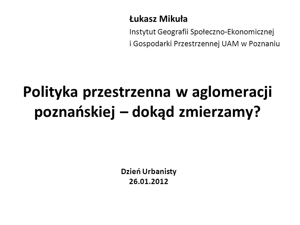 Plan prezentacji 1.Rozwój przestrzenny aglomeracji poznańskiej w latach 2000-2010: kilka faktów 2.Pytania do dyskusji: –Kto planuje aglomerację poznańską.