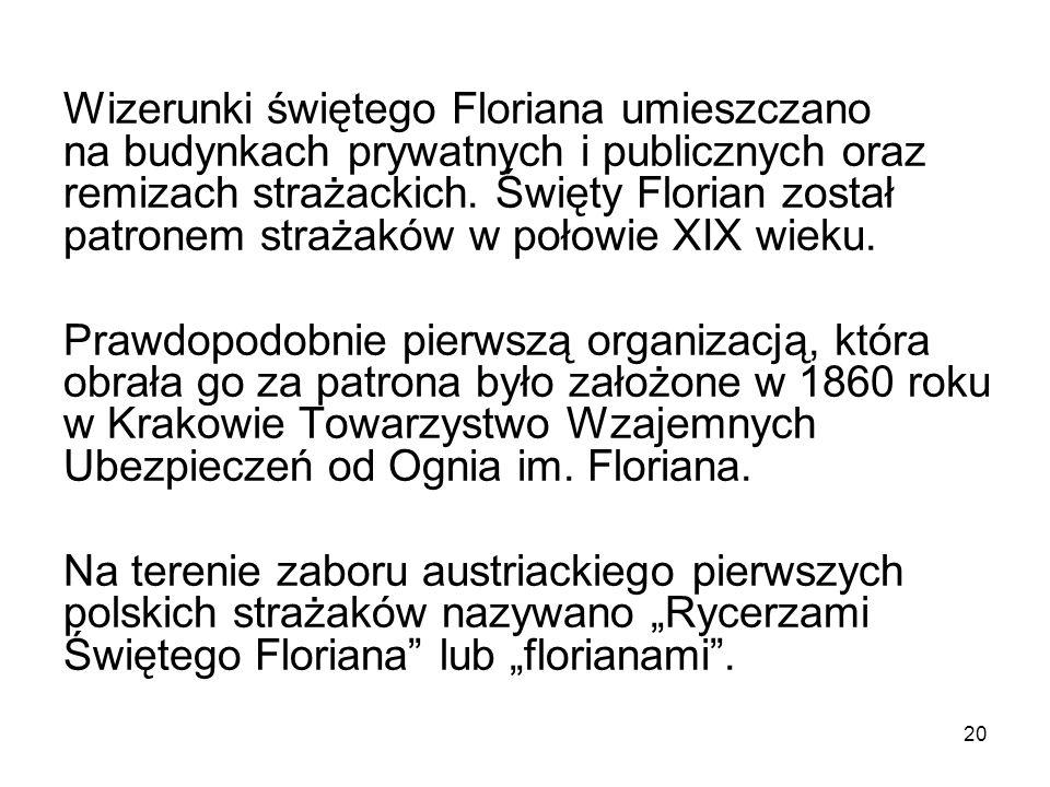 Wizerunki świętego Floriana umieszczano na budynkach prywatnych i publicznych oraz remizach strażackich. Święty Florian został patronem strażaków w po