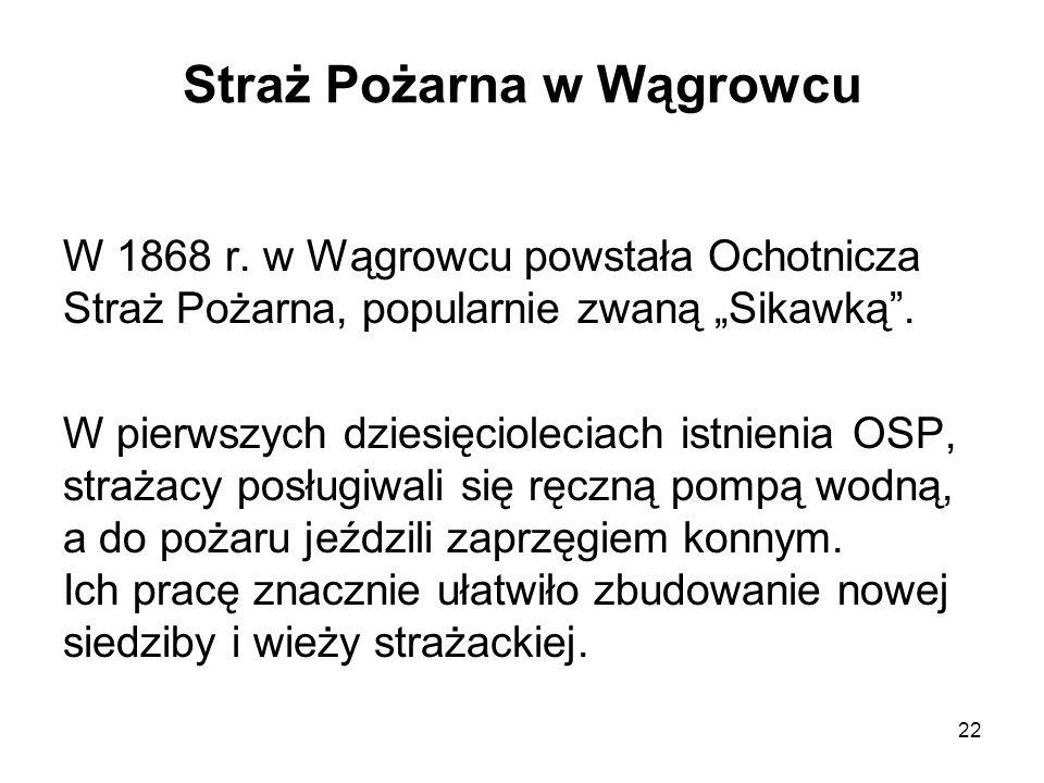 Straż Pożarna w Wągrowcu W 1868 r. w Wągrowcu powstała Ochotnicza Straż Pożarna, popularnie zwaną Sikawką. W pierwszych dziesięcioleciach istnienia OS