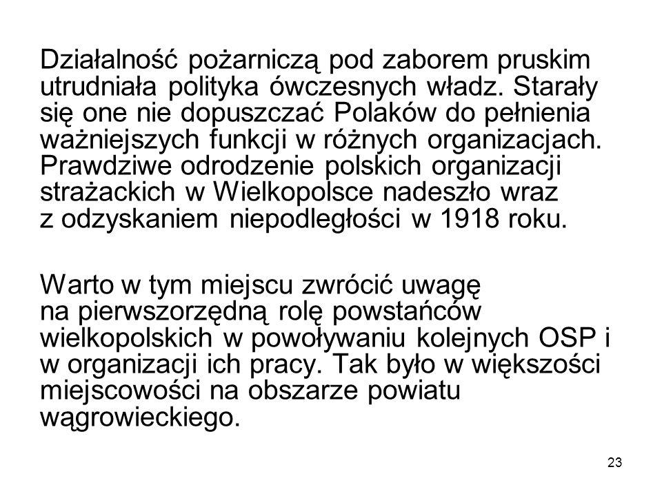 Działalność pożarniczą pod zaborem pruskim utrudniała polityka ówczesnych władz. Starały się one nie dopuszczać Polaków do pełnienia ważniejszych funk