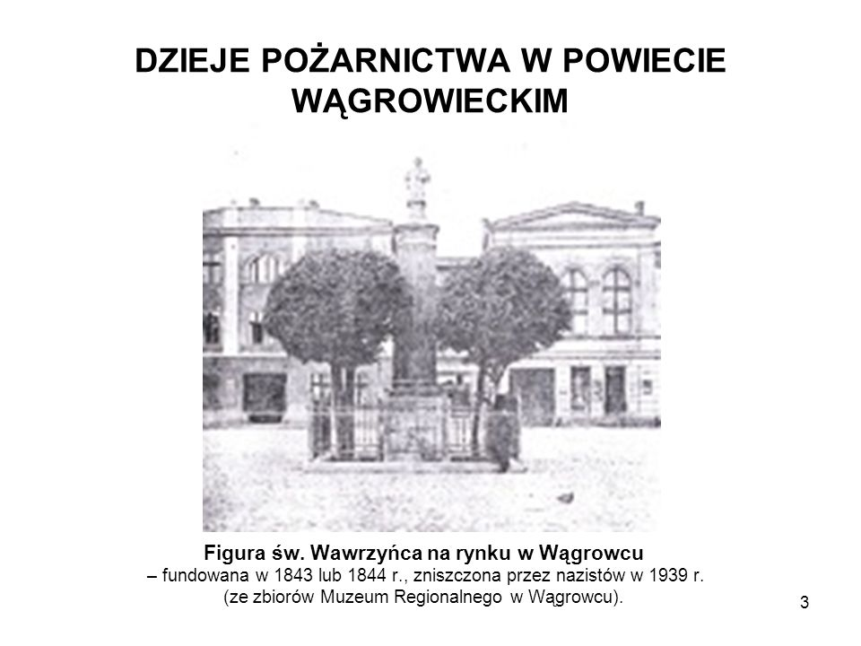 DZIEJE POŻARNICTWA W POWIECIE WĄGROWIECKIM Figura św. Wawrzyńca na rynku w Wągrowcu – fundowana w 1843 lub 1844 r., zniszczona przez nazistów w 1939 r