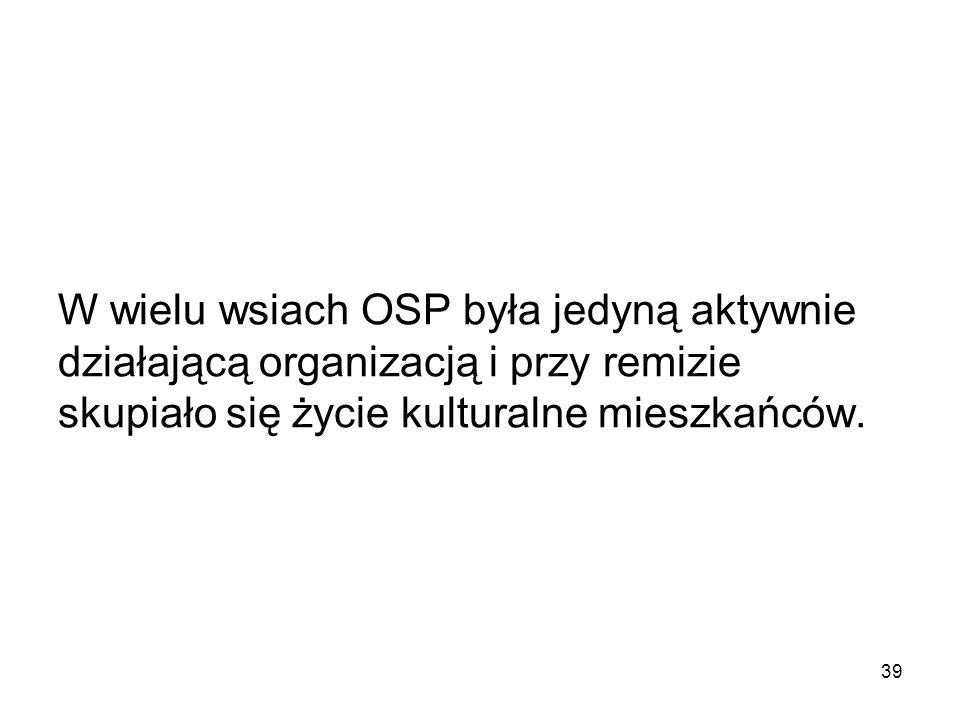 W wielu wsiach OSP była jedyną aktywnie działającą organizacją i przy remizie skupiało się życie kulturalne mieszkańców. 39