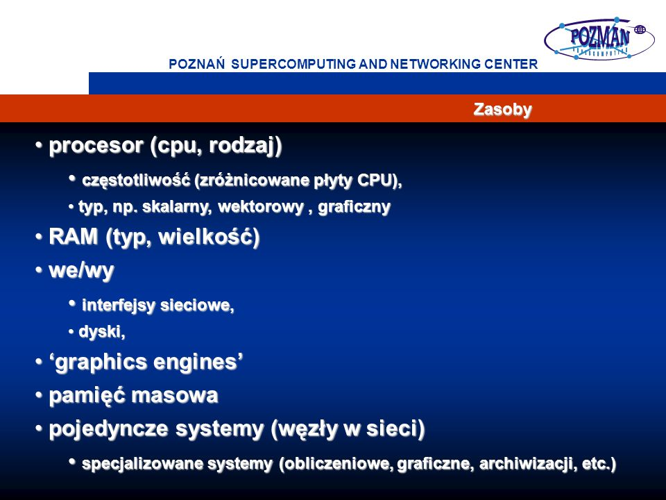 Cray T3E, T3D The Cray MPP system contains four types of components: processing element nodes, the interconnect network, I/O gateways and a clock Network topology: 3D Mesh Poznań Supercomputing and Networking Center Cray T3D System Components Interconnect Network Processing Element Node I/O Gateway