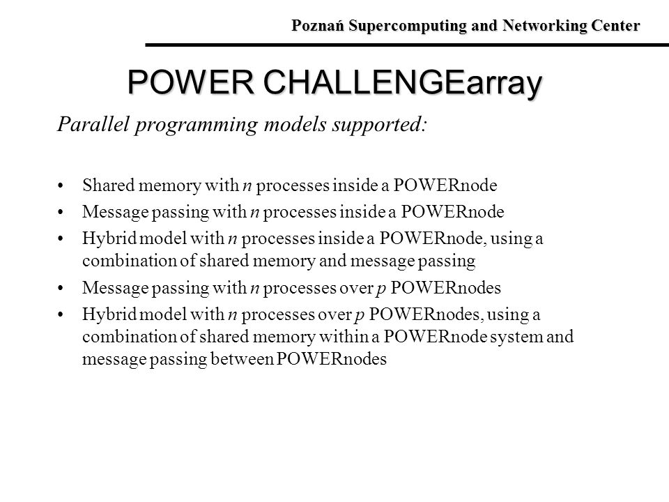 Parallel programming models supported: Shared memory with n processes inside a POWERnode Message passing with n processes inside a POWERnode Hybrid mo