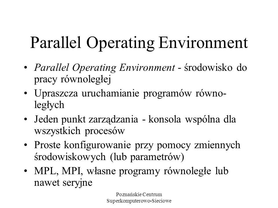 Poznańskie Centrum Superkomputerowo-Sieciowe Parallel Operating Environment Parallel Operating Environment - środowisko do pracy równoległej Upraszcza uruchamianie programów równo- ległych Jeden punkt zarządzania - konsola wspólna dla wszystkich procesów Proste konfigurowanie przy pomocy zmiennych środowiskowych (lub parametrów) MPL, MPI, własne programy równoległe lub nawet seryjne