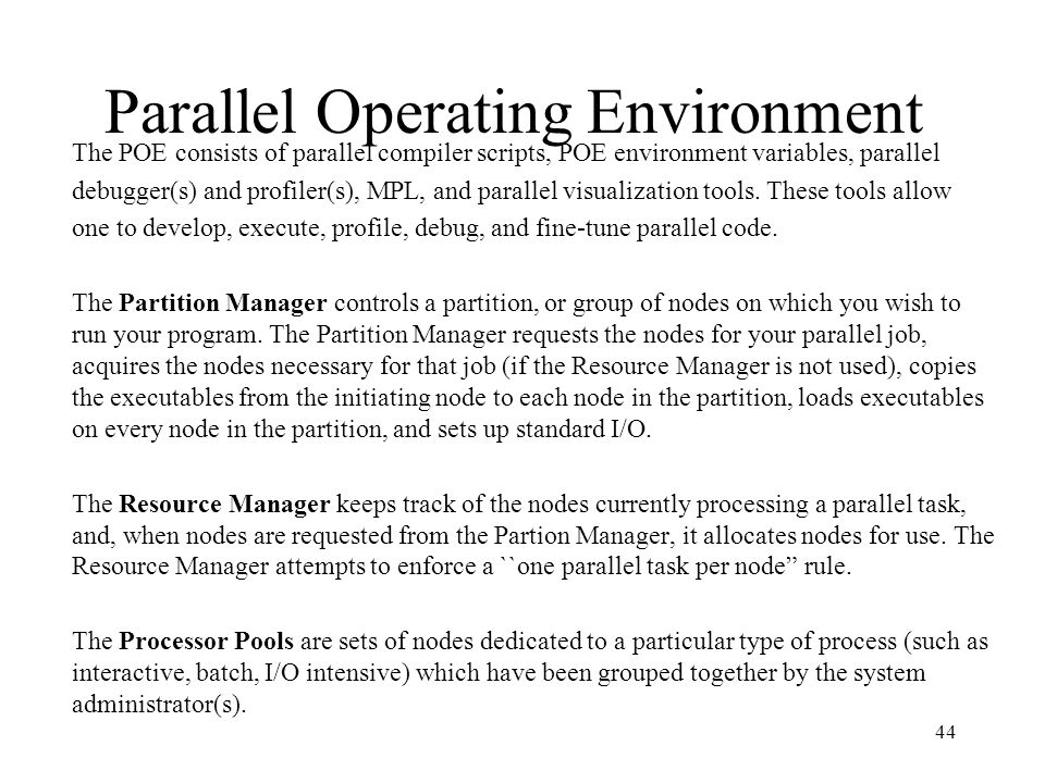 44 Parallel Operating Environment The POE consists of parallel compiler scripts, POE environment variables, parallel debugger(s) and profiler(s), MPL,