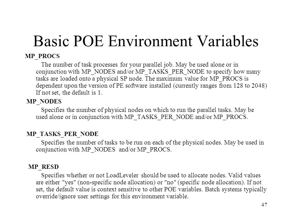 47 Basic POE Environment Variables MP_PROCS The number of task processes for your parallel job. May be used alone or in conjunction with MP_NODES and/