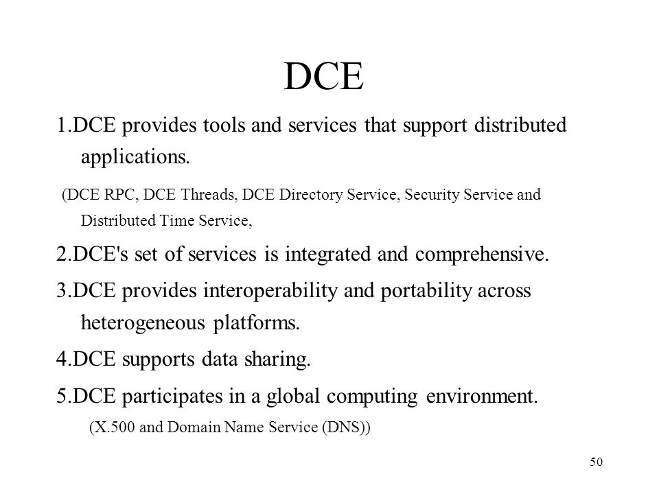 50 DCE 1.DCE provides tools and services that support distributed applications. (DCE RPC, DCE Threads, DCE Directory Service, Security Service and Dis