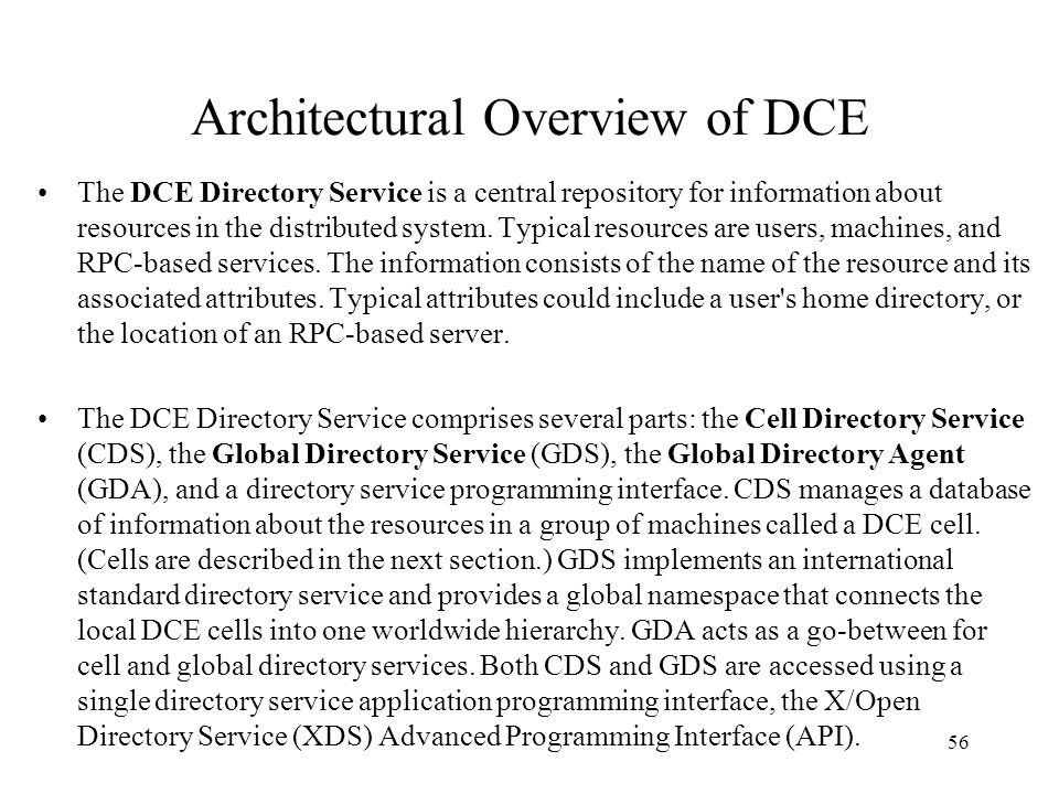 56 Architectural Overview of DCE The DCE Directory Service is a central repository for information about resources in the distributed system. Typical