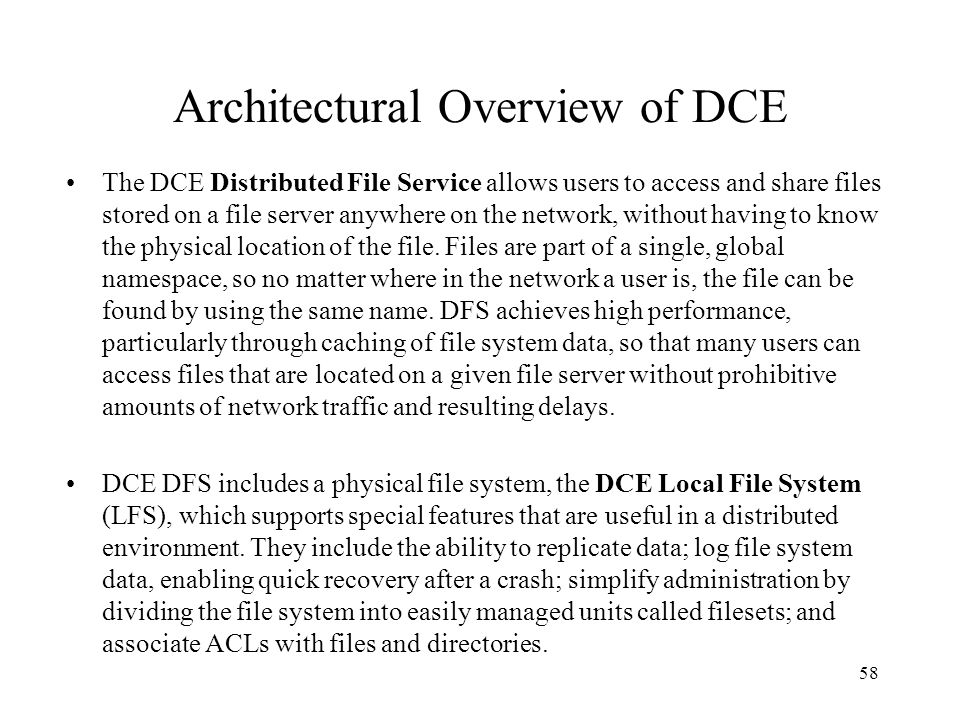 58 Architectural Overview of DCE The DCE Distributed File Service allows users to access and share files stored on a file server anywhere on the netwo