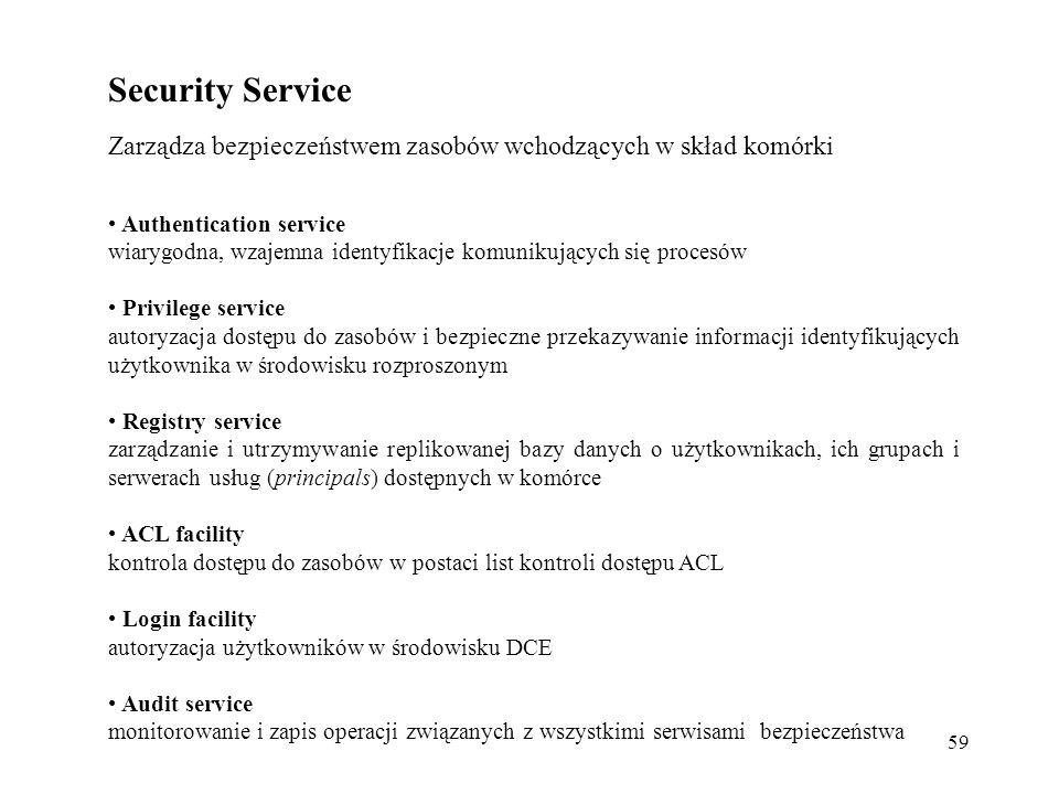 59 Security Service Zarządza bezpieczeństwem zasobów wchodzących w skład komórki Authentication service wiarygodna, wzajemna identyfikacje komunikujących się procesów Privilege service autoryzacja dostępu do zasobów i bezpieczne przekazywanie informacji identyfikujących użytkownika w środowisku rozproszonym Registry service zarządzanie i utrzymywanie replikowanej bazy danych o użytkownikach, ich grupach i serwerach usług (principals) dostępnych w komórce ACL facility kontrola dostępu do zasobów w postaci list kontroli dostępu ACL Login facility autoryzacja użytkowników w środowisku DCE Audit service monitorowanie i zapis operacji związanych z wszystkimi serwisami bezpieczeństwa