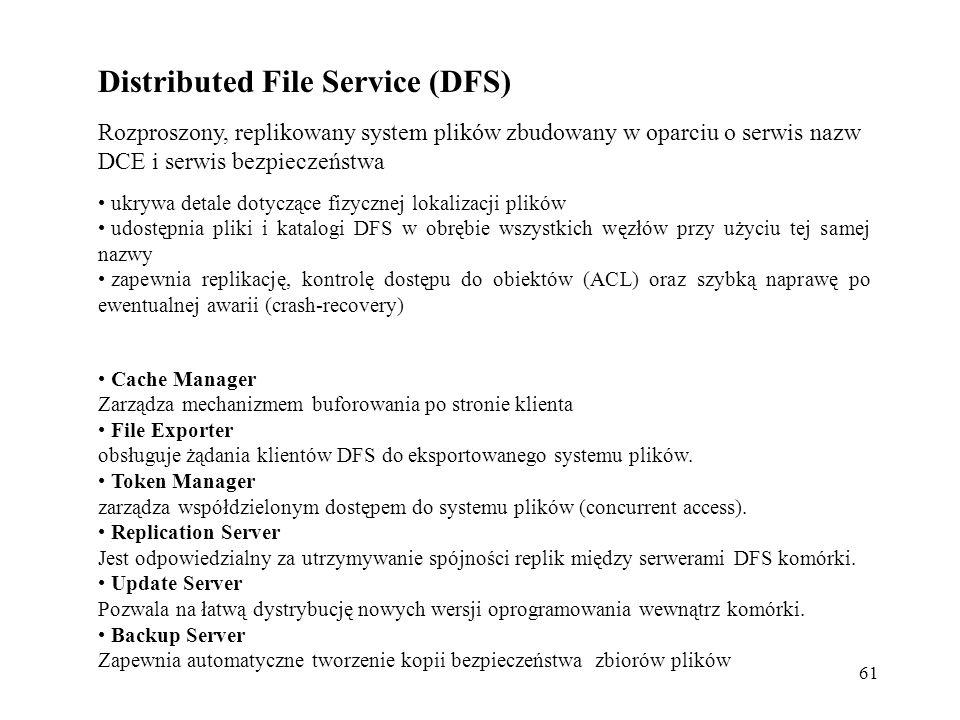 61 Distributed File Service (DFS) ukrywa detale dotyczące fizycznej lokalizacji plików udostępnia pliki i katalogi DFS w obrębie wszystkich węzłów przy użyciu tej samej nazwy zapewnia replikację, kontrolę dostępu do obiektów (ACL) oraz szybką naprawę po ewentualnej awarii (crash-recovery) Rozproszony, replikowany system plików zbudowany w oparciu o serwis nazw DCE i serwis bezpieczeństwa Cache Manager Zarządza mechanizmem buforowania po stronie klienta File Exporter obsługuje żądania klientów DFS do eksportowanego systemu plików.