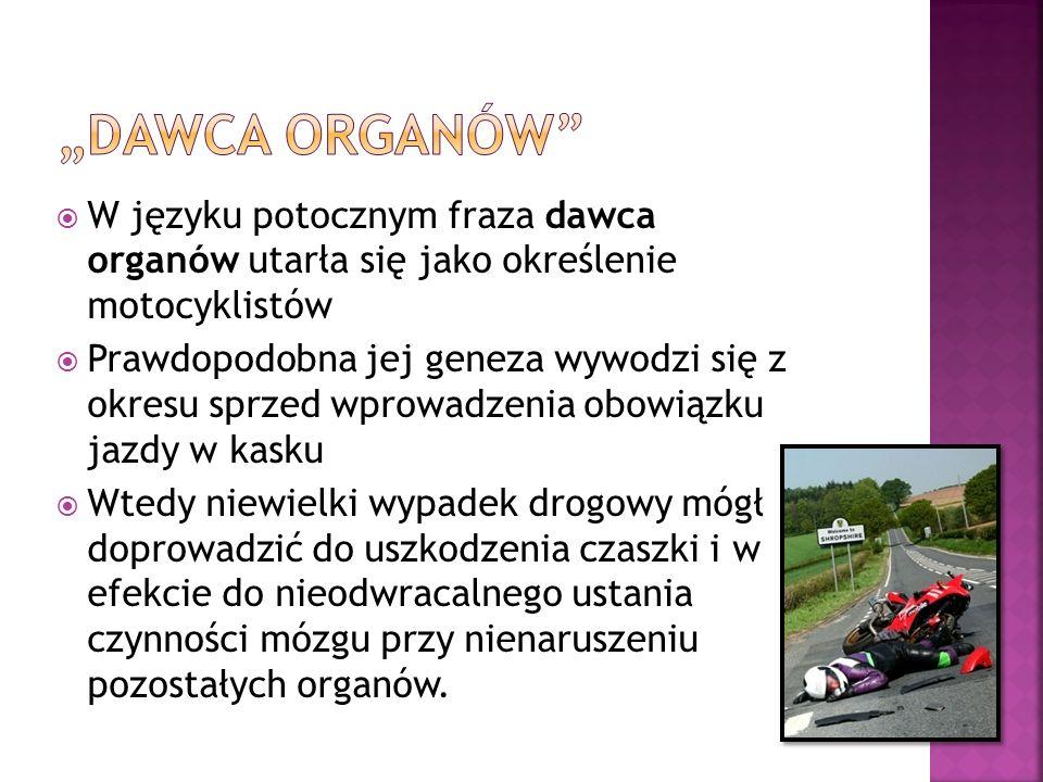 W języku potocznym fraza dawca organów utarła się jako określenie motocyklistów Prawdopodobna jej geneza wywodzi się z okresu sprzed wprowadzenia obow