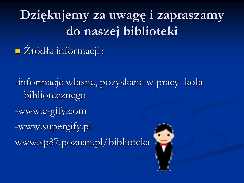Dziękujemy za uwagę i zapraszamy do naszej biblioteki Źródła informacji : Źródła informacji : -informacje własne, pozyskane w pracy koła biblioteczneg