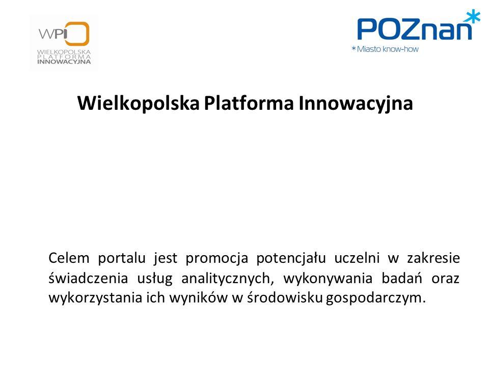 Wielkopolska Platforma Innowacyjna Celem portalu jest promocja potencjału uczelni w zakresie świadczenia usług analitycznych, wykonywania badań oraz wykorzystania ich wyników w środowisku gospodarczym.