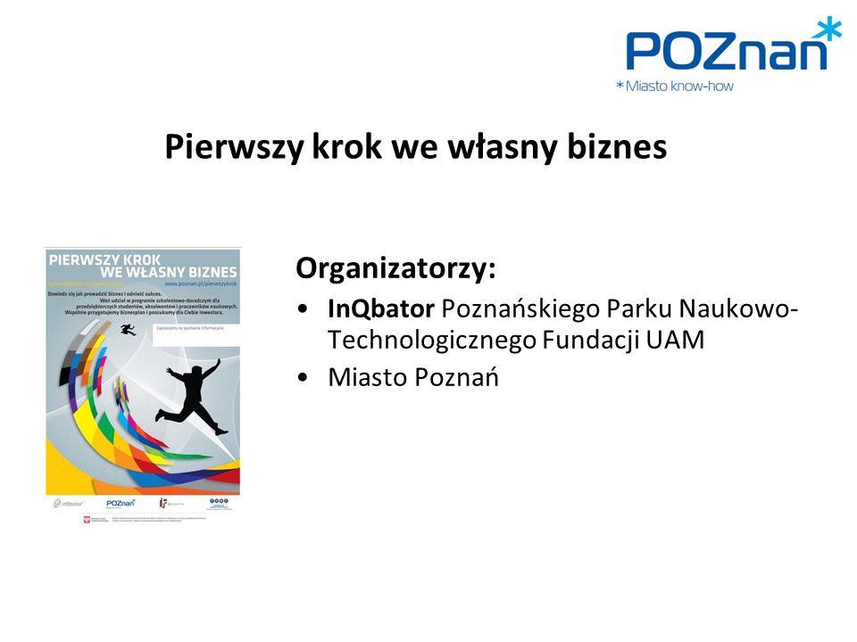Pierwszy krok we własny biznes Organizatorzy: InQbator Poznańskiego Parku Naukowo- Technologicznego Fundacji UAM Miasto Poznań