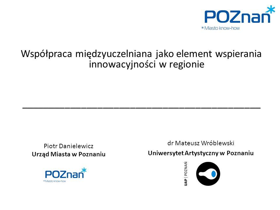 Piotr Danielewicz Urząd Miasta w Poznaniu Współpraca międzyuczelniana jako element wspierania innowacyjności w regionie ____________________________________________ dr Mateusz Wróblewski Uniwersytet Artystyczny w Poznaniu
