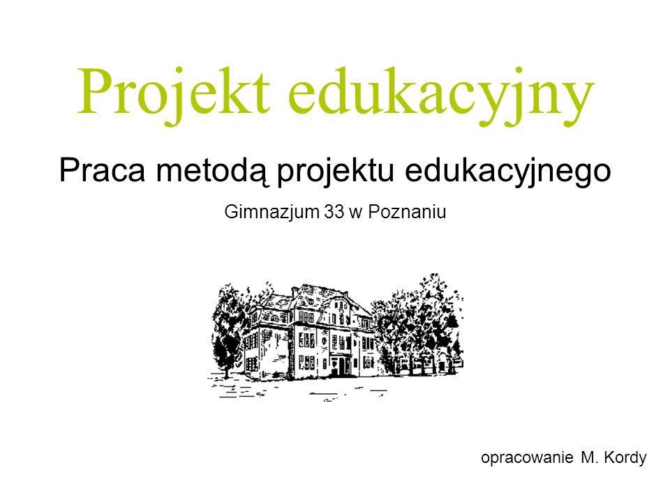 Projekt edukacyjny w gimnazjum Projekt edukacyjny Praca metodą projektu edukacyjnego Gimnazjum 33 w Poznaniu opracowanie M. Kordy