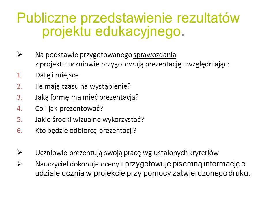 Publiczne przedstawienie rezultatów projektu edukacyjnego. Na podstawie przygotowanego sprawozdania z projektu uczniowie przygotowują prezentację uwzg