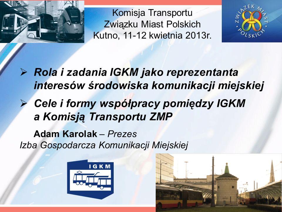 Komisja Transportu Związku Miast Polskich Kutno, 11-12 kwietnia 2013r. Rola i zadania IGKM jako reprezentanta interesów środowiska komunikacji miejski