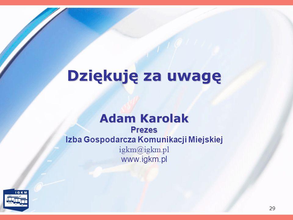 29 Dziękuję za uwagę Adam Karolak Prezes Adam Karolak Prezes Izba Gospodarcza Komunikacji Miejskiej igkm@igkm.pl www.igkm.pl