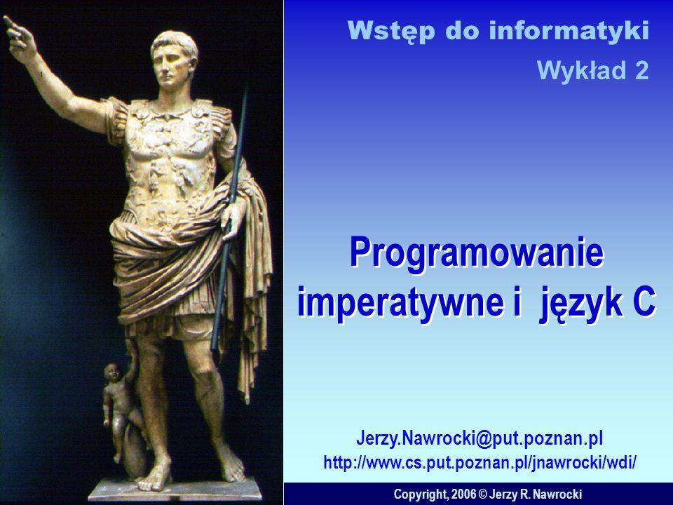 Programowanie imperatywne i język C Copyright, 2006 © Jerzy R. Nawrocki Jerzy.Nawrocki@put.poznan.pl http://www.cs.put.poznan.pl/jnawrocki/wdi/ Wstęp