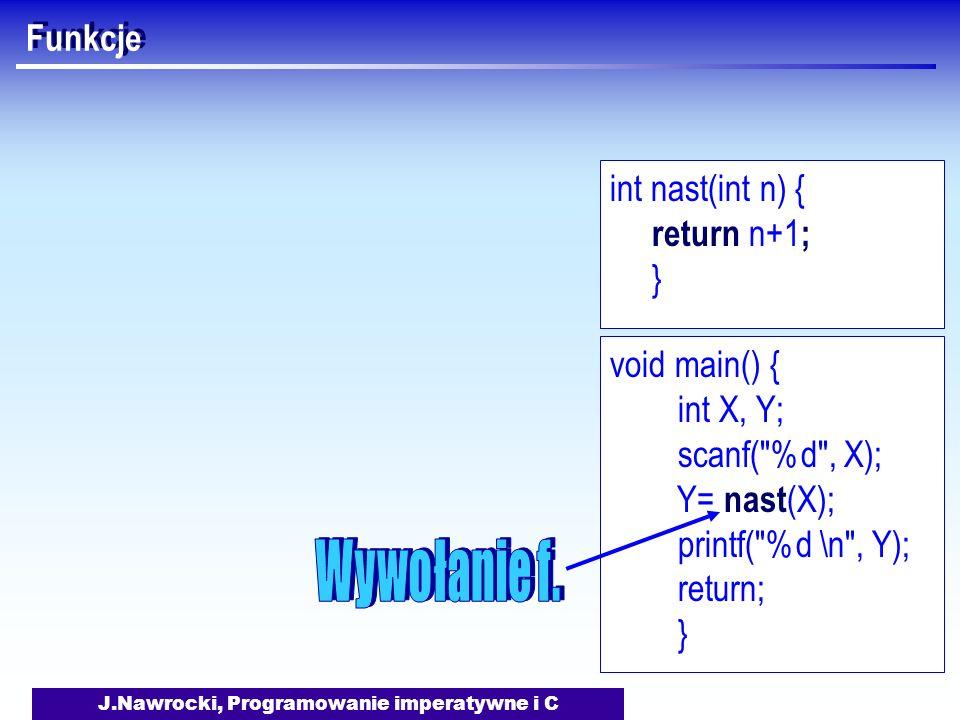 J.Nawrocki, Programowanie imperatywne i C Funkcje void main() { int X, Y; scanf( %d , X); Y= nast (X); printf( %d \n , Y); return; } int nast(int n) { return n+1 ; }