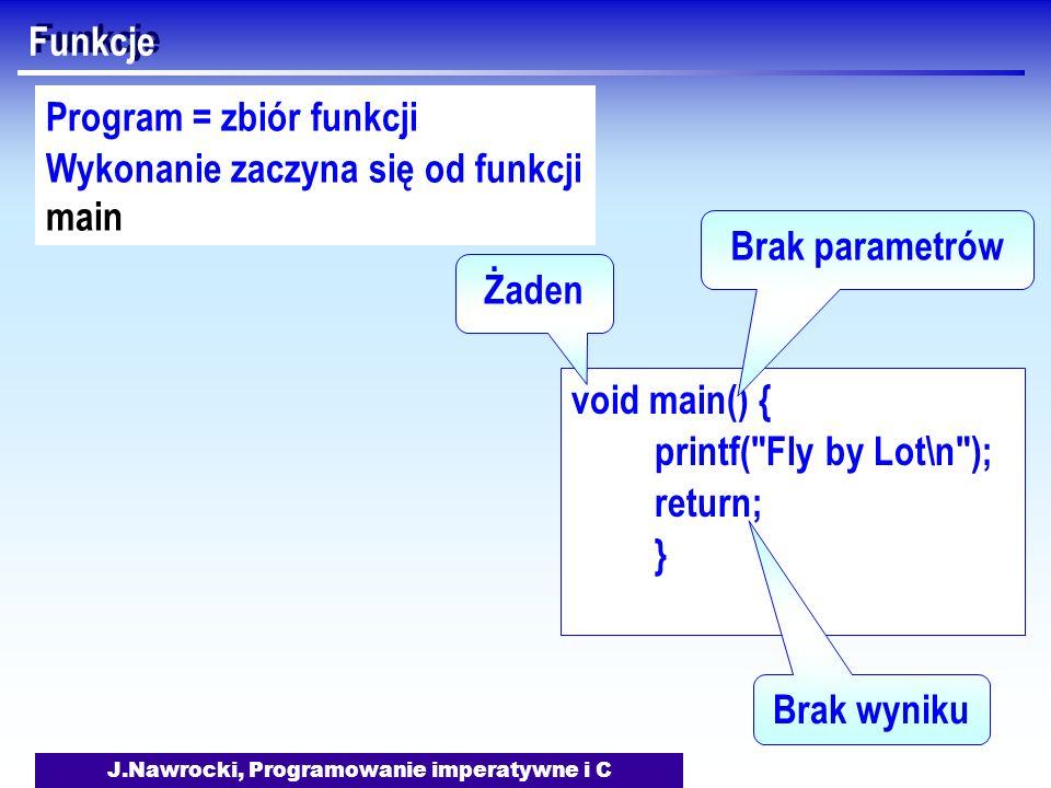J.Nawrocki, Programowanie imperatywne i C Funkcje void main() { printf( Fly by Lot\n ); return; } Żaden Brak parametrów Brak wyniku Program = zbiór funkcji Wykonanie zaczyna się od funkcji main