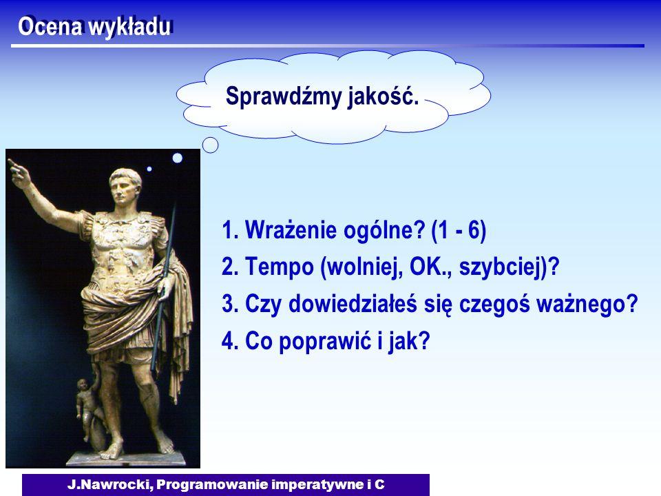 J.Nawrocki, Programowanie imperatywne i C Ocena wykładu 1. Wrażenie ogólne? (1 - 6) 2. Tempo (wolniej, OK., szybciej)? 3. Czy dowiedziałeś się czegoś