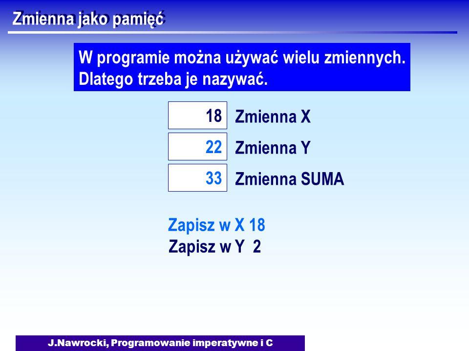 J.Nawrocki, Programowanie imperatywne i C Zmienna jako pamięć Zmienna X 18 W programie można używać wielu zmiennych.