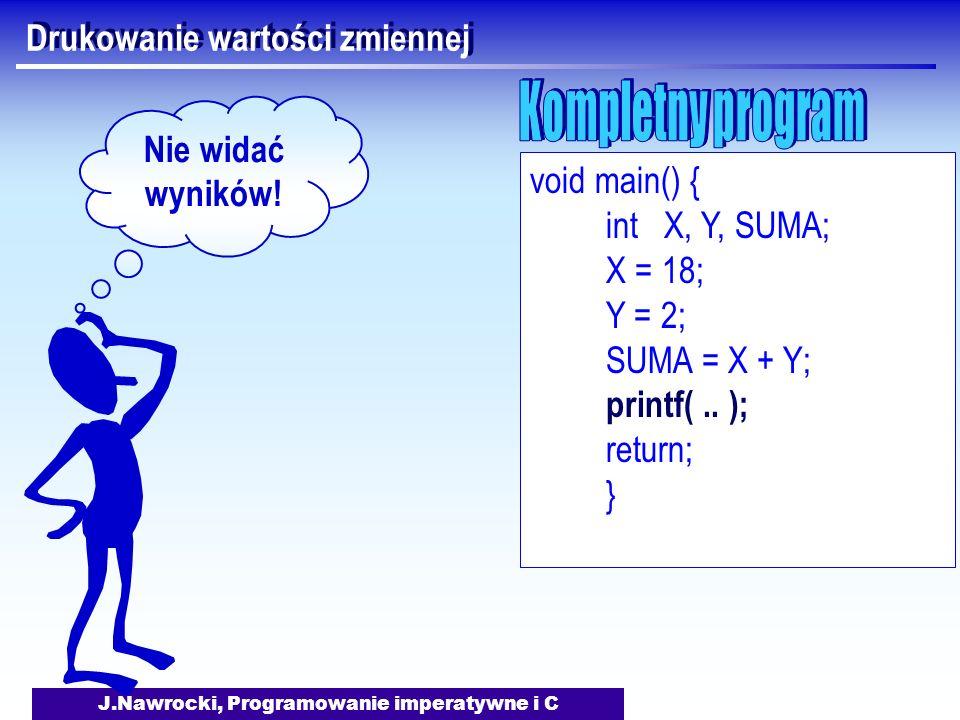 J.Nawrocki, Programowanie imperatywne i C Drukowanie wartości zmiennej void main() { int X, Y, SUMA; X = 18; Y = 2; SUMA = X + Y; printf(.. ); return;