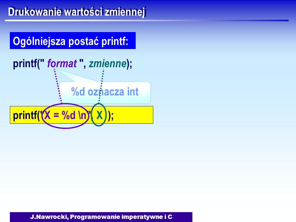 J.Nawrocki, Programowanie imperatywne i C Drukowanie wartości zmiennej printf( format , zmienne ); Ogólniejsza postać printf: %d oznacza int printf( X = %d \n , X );