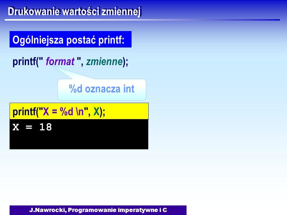 J.Nawrocki, Programowanie imperatywne i C Drukowanie wartości zmiennej printf( format , zmienne ); Ogólniejsza postać printf: printf( X = %d \n , X); X = 18 %d oznacza int