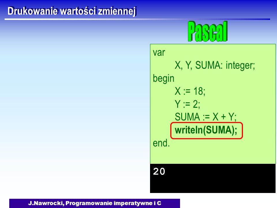 J.Nawrocki, Programowanie imperatywne i C Drukowanie wartości zmiennej var X, Y, SUMA: integer; begin X := 18; Y := 2; SUMA := X + Y; writeln(SUMA); end.