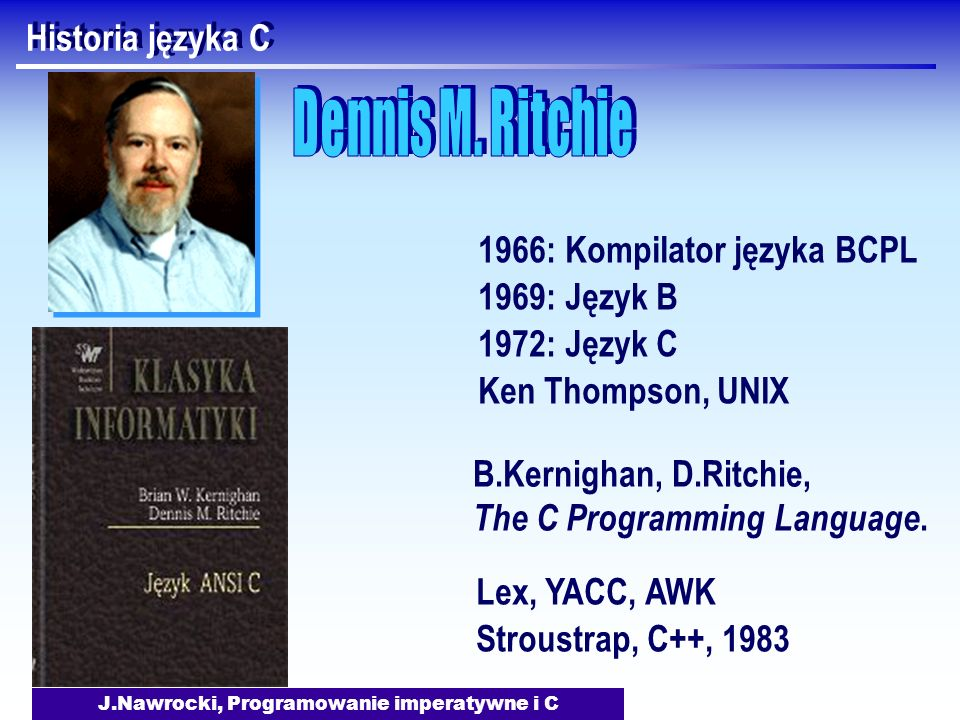 J.Nawrocki, Programowanie imperatywne i C Historia języka C 1966: Kompilator języka BCPL 1969: Język B 1972: Język C Ken Thompson, UNIX B.Kernighan, D