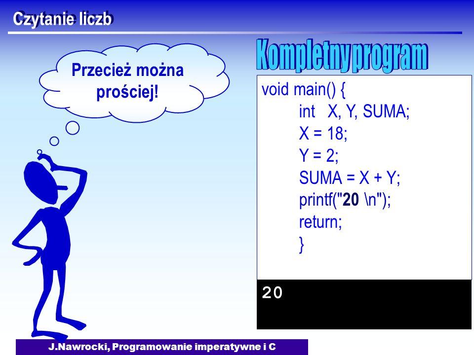 J.Nawrocki, Programowanie imperatywne i C Czytanie liczb void main() { int X, Y, SUMA; X = 18; Y = 2; SUMA = X + Y; printf( 20 \n ); return; } 20 Przecież można prościej!