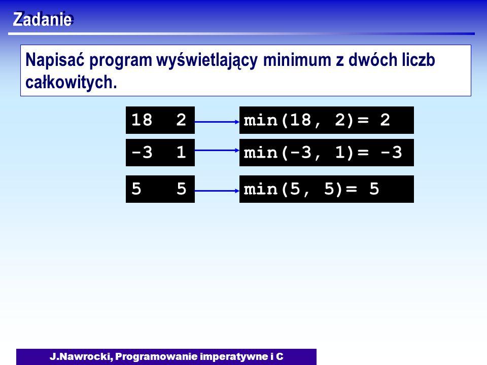 J.Nawrocki, Programowanie imperatywne i C Zadanie Napisać program wyświetlający minimum z dwóch liczb całkowitych. 18 2 -3 1 min(18, 2)= 2 min(-3, 1)=