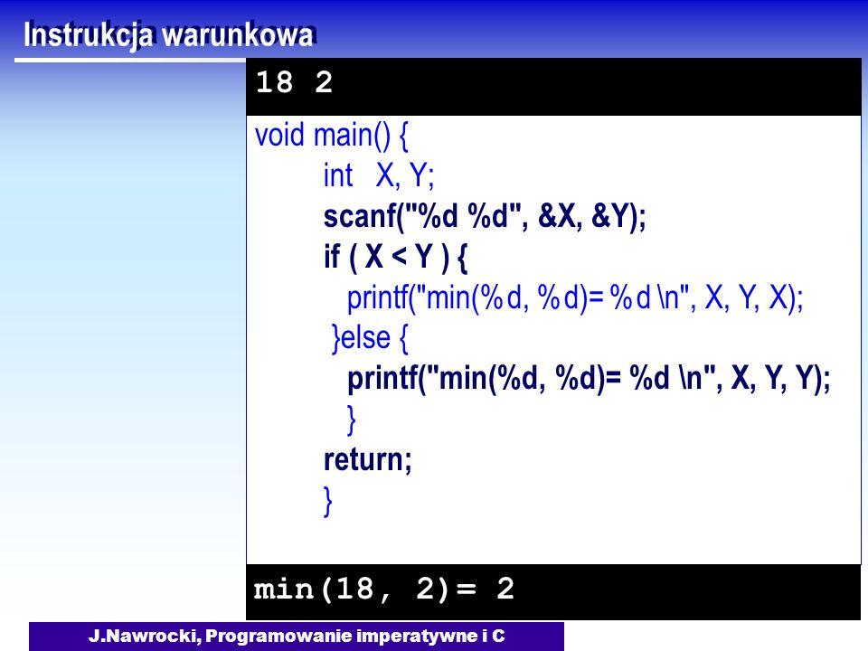 J.Nawrocki, Programowanie imperatywne i C void main() { int X, Y; scanf( %d %d , &X, &Y); if ( X < Y ) { printf( min(%d, %d)= %d \n , X, Y, X); }else { printf( min(%d, %d)= %d \n , X, Y, Y); } return; } Instrukcja warunkowa min(18, 2)= 2 18 2