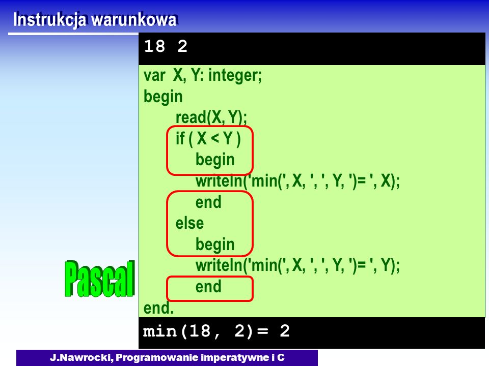 J.Nawrocki, Programowanie imperatywne i C var X, Y: integer; begin read(X, Y); if ( X < Y ) begin writeln('min(', X, ', ', Y, ')= ', X); end else begi