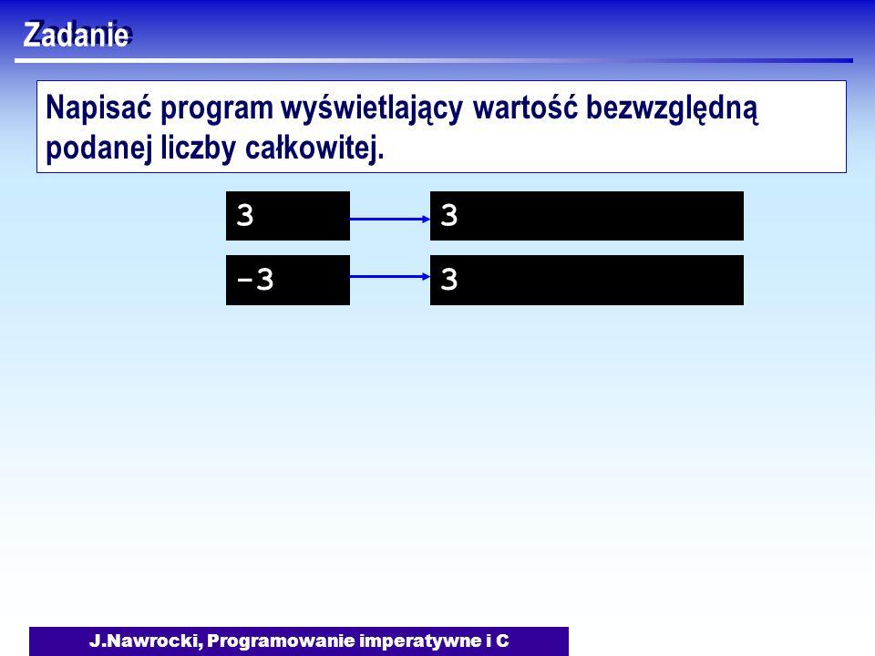 J.Nawrocki, Programowanie imperatywne i C Zadanie Napisać program wyświetlający wartość bezwzględną podanej liczby całkowitej. 3 -3 3 3