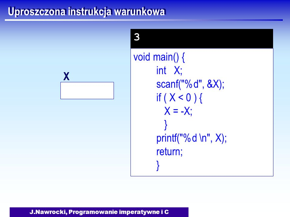 J.Nawrocki, Programowanie imperatywne i C Uproszczona instrukcja warunkowa void main() { int X; scanf( %d , &X); if ( X < 0 ) { X = -X; } printf( %d \n , X); return; } 3 X