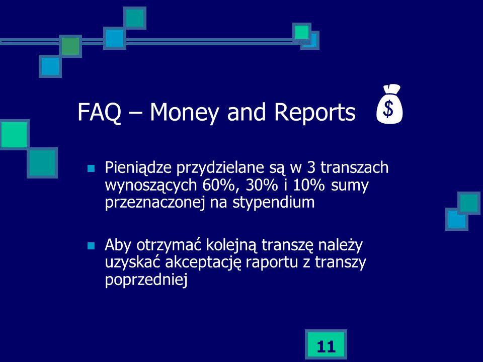 11 FAQ – Money and Reports Pieniądze przydzielane są w 3 transzach wynoszących 60%, 30% i 10% sumy przeznaczonej na stypendium Aby otrzymać kolejną tr