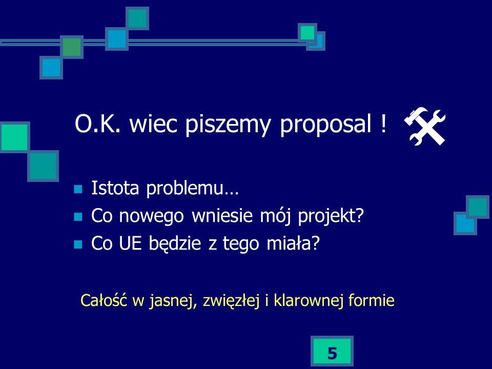 5 O.K. wiec piszemy proposal ! Istota problemu… Co nowego wniesie mój projekt? Co UE będzie z tego miała? Całość w jasnej, zwięzłej i klarownej formie