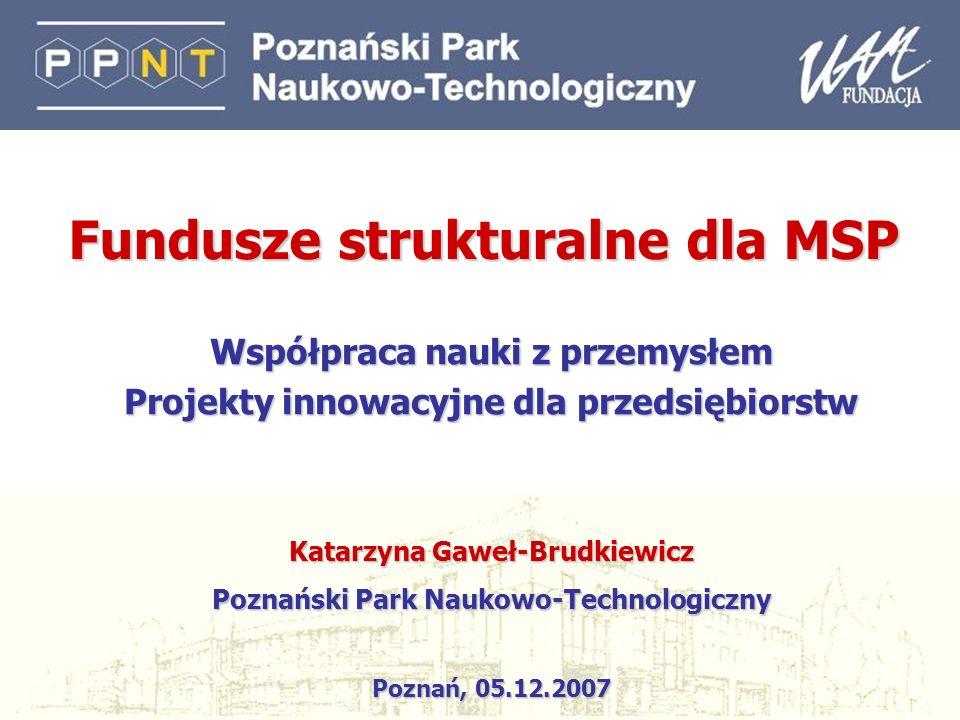 1 Współpraca nauki z przemysłem Projekty innowacyjne dla przedsiębiorstw Katarzyna Gaweł-Brudkiewicz Poznański Park Naukowo-Technologiczny Poznań, 05.