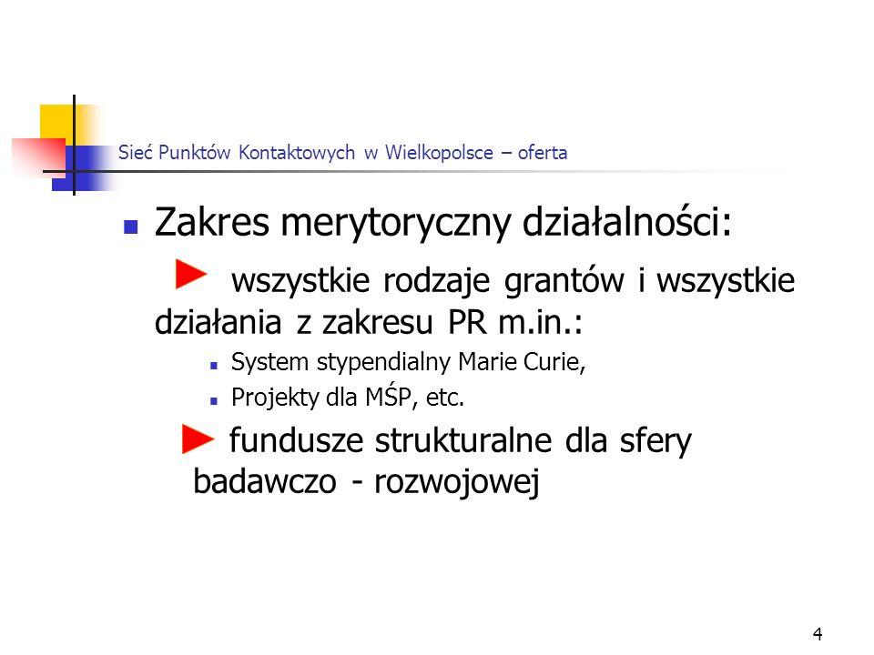 4 Sieć Punktów Kontaktowych w Wielkopolsce – oferta Zakres merytoryczny działalności: wszystkie rodzaje grantów i wszystkie działania z zakresu PR m.in.: System stypendialny Marie Curie, Projekty dla MŚP, etc.