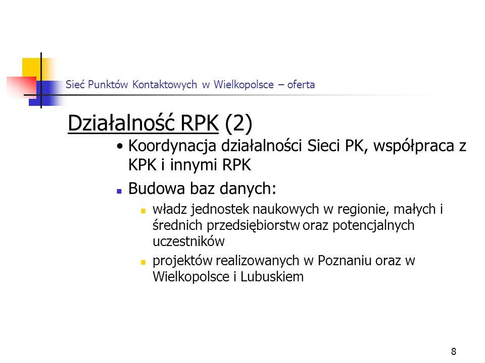 8 Sieć Punktów Kontaktowych w Wielkopolsce – oferta Działalność RPK (2) Koordynacja działalności Sieci PK, współpraca z KPK i innymi RPK Budowa baz danych: władz jednostek naukowych w regionie, małych i średnich przedsiębiorstw oraz potencjalnych uczestników projektów realizowanych w Poznaniu oraz w Wielkopolsce i Lubuskiem