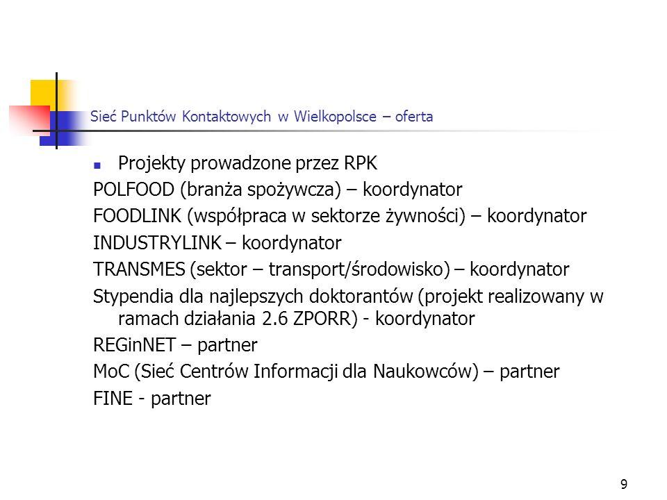 9 Sieć Punktów Kontaktowych w Wielkopolsce – oferta Projekty prowadzone przez RPK POLFOOD (branża spożywcza) – koordynator FOODLINK (współpraca w sektorze żywności) – koordynator INDUSTRYLINK – koordynator TRANSMES (sektor – transport/środowisko) – koordynator Stypendia dla najlepszych doktorantów (projekt realizowany w ramach działania 2.6 ZPORR) - koordynator REGinNET – partner MoC (Sieć Centrów Informacji dla Naukowców) – partner FINE - partner