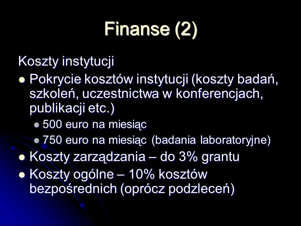 Finanse (2) Koszty instytucji Pokrycie kosztów instytucji (koszty badań, szkoleń, uczestnictwa w konferencjach, publikacji etc.) Pokrycie kosztów instytucji (koszty badań, szkoleń, uczestnictwa w konferencjach, publikacji etc.) 500 euro na miesiąc 500 euro na miesiąc 750 euro na miesiąc (badania laboratoryjne) 750 euro na miesiąc (badania laboratoryjne) Koszty zarządzania – do 3% grantu Koszty zarządzania – do 3% grantu Koszty ogólne – 10% kosztów bezpośrednich (oprócz podzleceń) Koszty ogólne – 10% kosztów bezpośrednich (oprócz podzleceń)